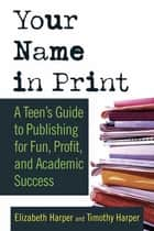 Your Name in Print - A Teen's Guide to Publishing for Fun, Profit and Academic Success ebook by Timothy Harper, Elizabeth Harper