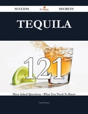 Tequila 121 Success Secrets - 121 Most Asked Questions On Tequila - What You Need To Know ebook by Carol Sutton