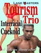 Tourism Trio: An Interracial/Cuckold Story ebook by Lane Masters