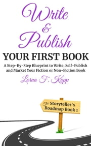 Write and Publish Your First Book - A Step-By-Step Blueprint to Write, Self-Publish and Market Your Fiction or Non-Fiction Book ebook by Lorna F. Kopp