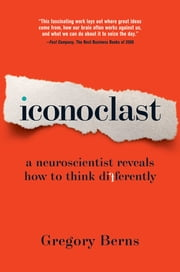 Iconoclast - A Neuroscientist Reveals How to Think Differently ebook by Gregory Berns, Ph.D.