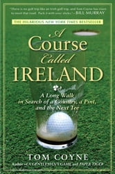 A Course Called Ireland - A Long Walk in Search of a Country, a Pint, and the Next Tee ebook by Tom Coyne