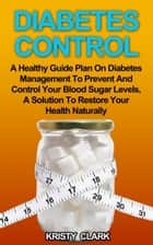 Diabetes Control: A Healthy Guide Plan On Diabetes Management To Prevent And Control Your Blood Sugar Levels, A Solution To Restore Your Health Naturally. ebook by Kristy Clark
