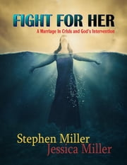 "Fight for Her! - ""A Marriage in Crisis and God's Intervention"" ebook by Stephen Miller,Jessica Miller"