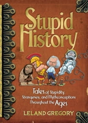 Stupid History - Tales of Stupidity, Strangeness, and Mythconceptions Through the Ages ebook by Leland Gregory