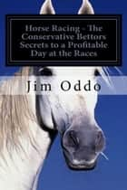 Horse Racing: The Conservative Bettors Secrets to a Profitable Day at the Races ebook by Jim Oddo