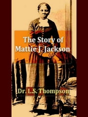 The Story of Mattie J. Jackson - Her Parentage—Experience of Eighteen Years in Slavery—Incidents During the War—Her Escape from Slavery ebook by L. S. Thompson