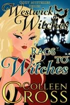Rags to Witches : A Westwick Witches Cozy Mystery - Witch Cozy Mysteries ebook by Colleen Cross