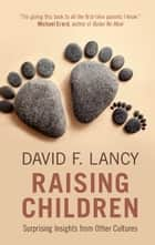 Raising Children - Surprising Insights from Other Cultures ebook by David F. Lancy