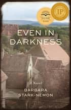 Even in Darkness - A Novel ebook by Barbara Stark-Nemon