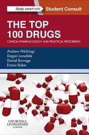 The Top 100 Drugs - Clinical Pharmacology and Practical Prescribing ebook by Andrew Hitchings,Dagan Lonsdale,Daniel Burrage,Emma Baker
