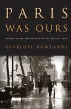 Paris Was Ours - Thirty-two Writers Reflect on the City of Light ebook by Penelope Rowlands, Véronique Vienne, Diane Johnson,...