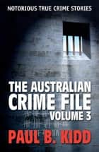 The Australian Crime File 3: Notorious True Crime Stories ebook by Paul B.  Kidd