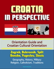 Croatia in Perspective: Orientation Guide and Croatian Cultural Orientation: Zagreb, Dubrovnik. Split, Danube, Yugoslav, Slavic - Geography, History, Military, Religion, Catholicism, Traditions ebook by Progressive Management