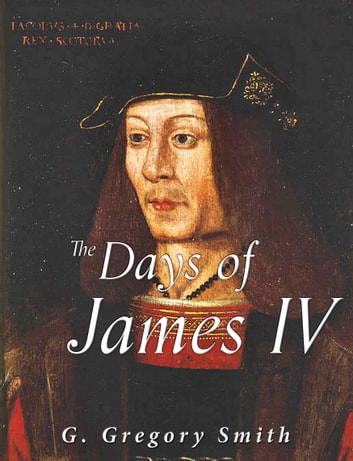 The Days of James IV - Scottish History by Contemporary Writers ebook by G. Gregory Smith