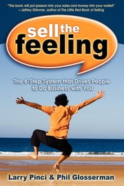 Sell the Feeling: The 6-Step System That Drives People to Do Business with You - The 6-Step System That Drives People to Do Business with You ebook by Larry Pinci,Phil Glosserman