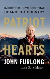 Patriot Hearts - Inside the Olympics That Changed a Country ebook by John Furlong