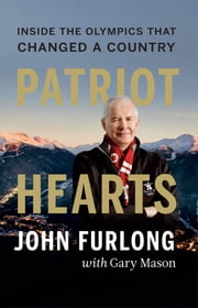 Patriot Hearts - Inside the Olympics That Changed a Country ebook by John Furlong,Gary  Mason
