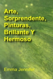 Arte, Sorprendente, Pinturas, Brillante Y Hermoso ebook by Emma Jennifer