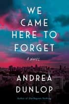 We Came Here to Forget - A Novel ebook by Andrea Dunlop