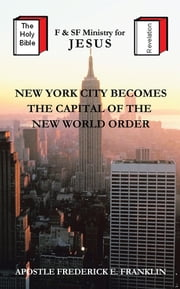 New York City Becomes the Capital of the New World Order ebook by Apostle Frederick E. Franklin