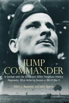 Jump Commander In Combat With The 505th And 508th Parachute Infantry Regiments, 82nd Airborne Division In World War II ebook by Colonel Mark Alexander and John Sparry