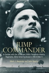 Jump Commander In Combat With The 505th And 508th Parachute Infantry Regiments, 82nd Airborne Division In World War II - In Combat with the 505th and 508th Parachute Infantry Regiments, 82nd Airborne Division in World War II ebook by Colonel Mark Alexander and John Sparry