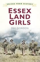 Voices from History: Essex Land Girls eBook by Dee Gordon