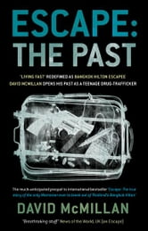 Escape: The Past: 'Living Fast' Redefined As Bangkok Hilton Escapee David Mcmillan Opens His Past As A Teenage Drug-Trafficker - 'Living Fast' Redefined As Bangkok Hilton Escapee David Mcmillan Opens His Past As A Teenage Drug-Trafficker ebook by David McMillan