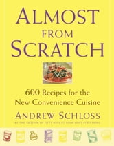 Almost from Scratch - 600 Recipes for the New Convenience Cuisine ebook by Andrew Schloss