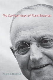 The Spiritual Vision of Frank Buchman ebook by Philip Boobbyer