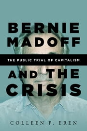 Bernie Madoff and the Crisis - The Public Trial of Capitalism ebook by Colleen P. Eren