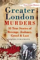 Greater London Murders - 33 True Stories of Revenge, Greed, Jealousy & Lust ebook by Linda Stratmann