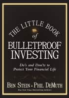 The Little Book of Bulletproof Investing - Do's and Don'ts to Protect Your Financial Life ebook by Ben Stein, Phil DeMuth