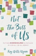 Not the Boss of Us - Putting Overwhelmed in Its Place in a Do-All, Be-All World ebook by Kay Wills Wyma