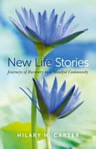 New Life Stories - Journeys of Recovery in a Mindful Community ebook by Hilary H. Carter