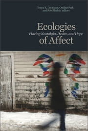 Ecologies of Affect - Placing Nostalgia, Desire, and Hope ebook by Tonya K. Davidson,Ondine Park,Rob Shields