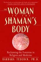 The Woman in the Shaman's Body ebook by Barbara Tedlock, Ph.D.