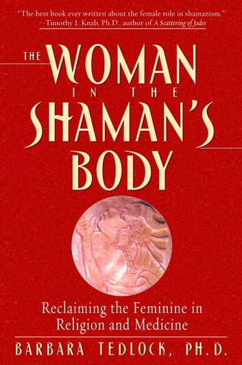 The Woman in the Shaman's Body - Reclaiming the Feminine in Religion and Medicine ebook by Barbara Tedlock, Ph.D.
