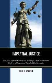 Impartial Justice - The Real Supreme Court Cases that Define the Constitutional Right to a Neutral and Detached Decisionmaker ebook by Eric T. Kasper