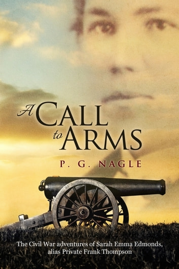 A Call to Arms - The Civil War Adventures of Sarah Emma Edmonds, alias Private Frank Thompson ebook by P. G. Nagle
