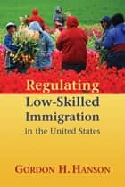 Regulating Low-Skilled Immigration in the United States ebook by Gordon H. Hanson
