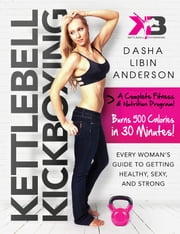 Kettlebell Kickboxing - Every Woman's Guide to Getting Healthy, Sexy, and Strong ebook by Dasha Libin Anderson