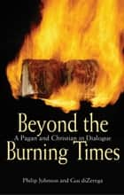 Beyond the Burning Times - A Pagan and Christian in Dialogue ebook by Philip Johnson, Gus diZerega
