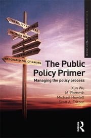 The Public Policy Primer - Managing the Policy Process ebook by Xun Wu,Michael Howlett,Scott Fritzen,M Ramesh