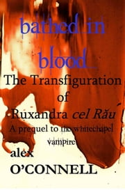 Bathed in Blood: The Transfiguration of Ruxandra cel Rău ebook by Alex O'Connell