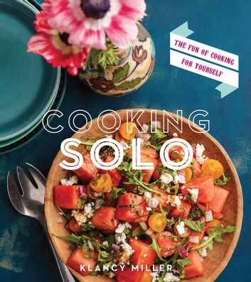 Cooking Solo - The Fun of Cooking for Yourself ebook by Klancy Miller
