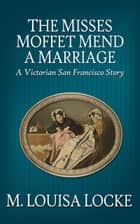 The Misses Moffet Mend a Marriage: A Victorian San Francisco Story ekitaplar by M. Louisa Locke