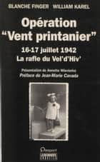 Opération «Vent printanier» (16-17 juillet 1942) - La rafle du Vel'd'hiv' ebook by Annette Wieviorka, William Karel, Blanche Finger