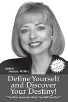 Define Yourself and Discover Your Destiny! - The Most Important Work You Will Ever Do! ebook by JoAnn Janson